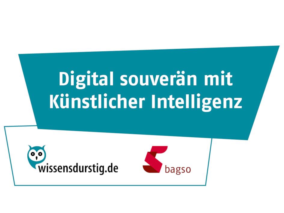 Schriftzug: Digital souverän mit Künstlicher Intelligenz, Logos wissensdurstig.de und bagso